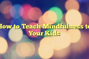 How to Teach Mindfulness to Your Kids