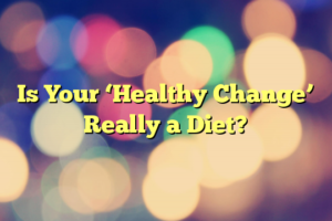 Is Your 'Healthy Change' Really a Diet?