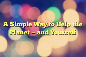A Simple Way to Help the Planet — and Yourself