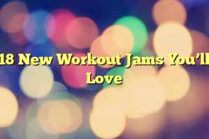 18 New Workout Jams You'll Love