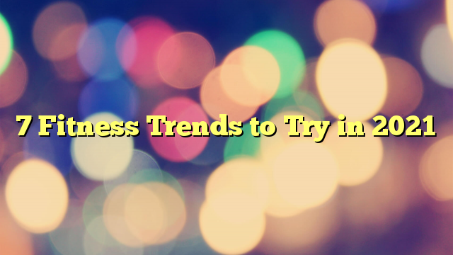 7 Fitness Trends to Try in 2021