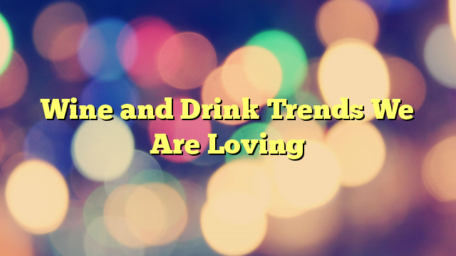 Wine and Drink Trends We Are Loving
